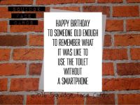 Happy birthday to someone old enough to remember what it was like to use the toilet without a smartphone