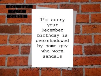 I'm sorry your December birthday is overshadowed by some guy who wore sandals