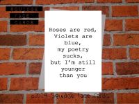 Roses are red, violets are blue. My poetry sucks, but I'm still younger than you