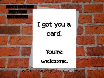 I got you a card. You're welcome