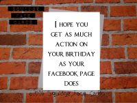 I hope you get as much action on your birthday as your Facebook page does