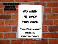 No need to open this card (there's no money inside it. Happy birthday!)
