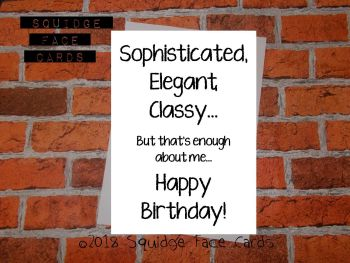 Sophisticated. Elegant. Classy. But that's enough about me. Happy birthday!