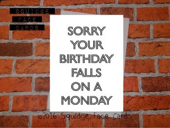 Sorry your birthday falls on a monday