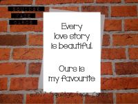Every love story is beautiful. Ours is my favourite.