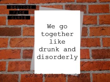 We go together like drunk and disorderly