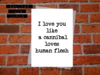 I love you like a cannibal loves human flesh
