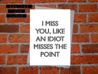 I miss you, like an idiot misses the point
