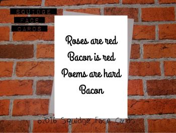 Roses are red, bacon is red. Poems are hard. Bacon.