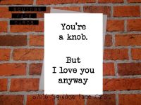 You're a knob. But I love you, anyway