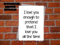 I love you enough to pretend that I love you all the time