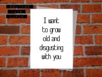 I want to grow old and disgusting with you