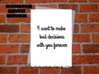 I want to make bad decisions with you forever