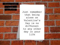 Just remember that being alone on Valentine's day is no different to any other day in your life.