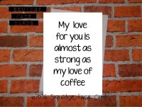 My love for you is almost as strong as my love of coffee
