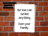 Our love can survive anything. Even your family