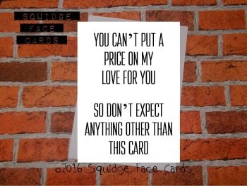 You can't put a price on my love for you. So don't expect anything other than this card