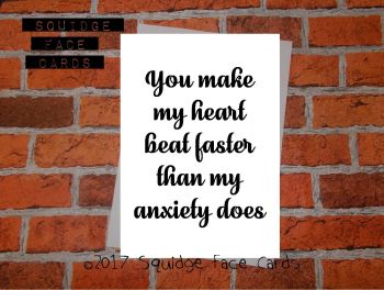 You make my heart beat faster than my anxiety does
