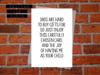 Dads are hard to buy gifts for. So just enjoy this carefully chosen card and the joy of having me as your child