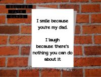I smile because you're my Dad. I laugh because there's nothing you can do about it.