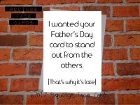 I wanted your Father's Day card to stand out from the others. That's why it's late