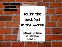 You're the best Dad in the world! (Although my frame of reference is limited)