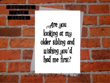 Are you looking at my older sibling and wishing you'd had me first?
