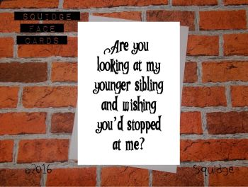 Are you looking at my younger sibling and wishing you'd stopped at me?