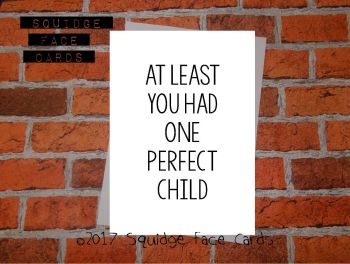 At least you had one perfect child