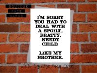I'm sorry you had to deal with a spoilt, bratty, needy child. Like my brother.