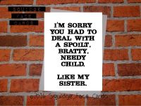 I'm sorry you had to deal with a spoilt, bratty, needy child. Like my sister.