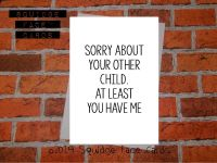 Sorry about your other child. At least you have me.