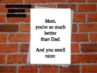 Mum, you're so much better than Dad. And you smell nicer.