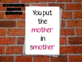You put the mother in smother