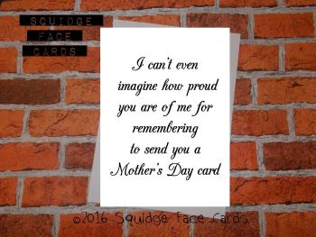 I can't even imagine how proud you are of me for remembering to send you a Mother's Day card.