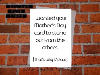 I wanted your Mother's Day card to stand out from the others. (That's why it's late)