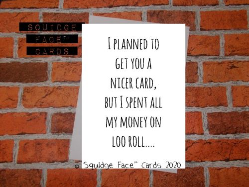 I planned to get you a nicer card but I spent all my money on loo roll.....