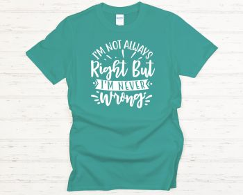 I'm not always right but I'm never wrong T-shirt