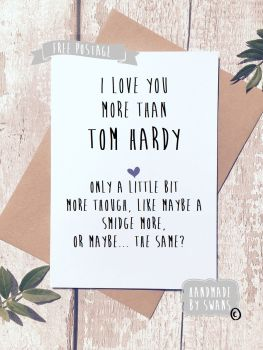 I love you more than Tom Hardy funny Greeting Card Valentines Birthday Anniversary