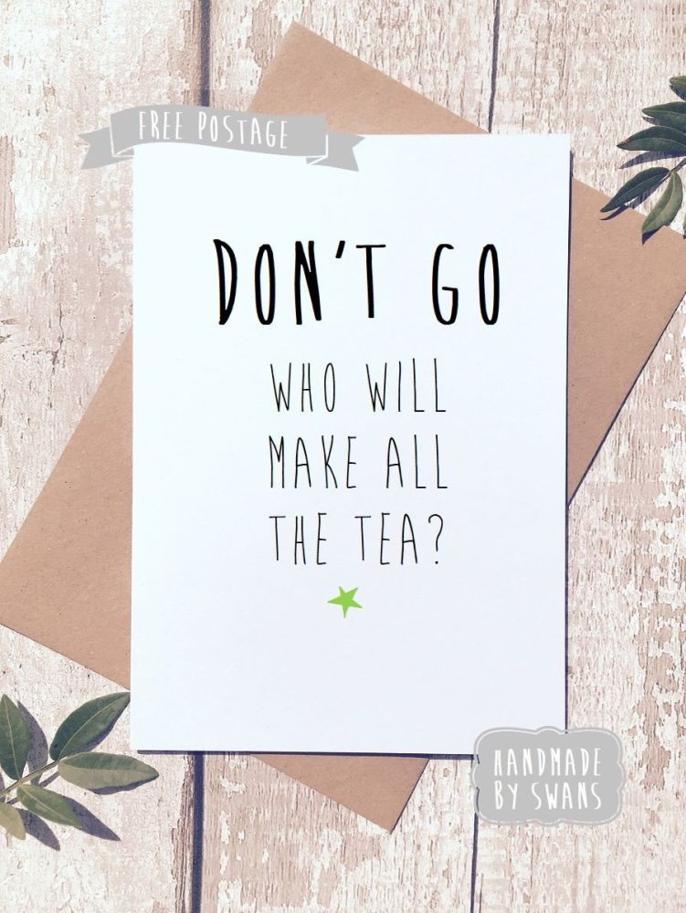 Don't go who will make the tea Retirement/new job Greeting Card