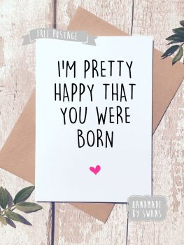 I'm quite happy you were born Valentines Day Greeting Card