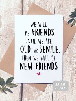 We will be Friends until we are Old and Senile Greeting Card