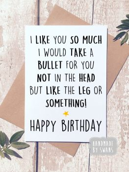 I would take a bullet for you Happy birthday Greeting Card