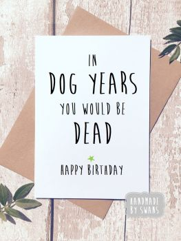In dog years you would be dead Happy Birthday Greeting Card