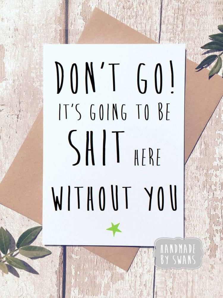 Don't Go it's going to be shit here without you Greeting Card