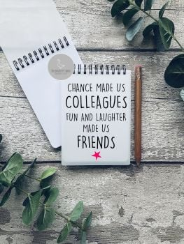 Chance made us colleagues, fun and laughter made us friends A6 Notebook