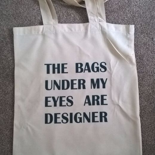 The bags under my eyes are designer - tote bag