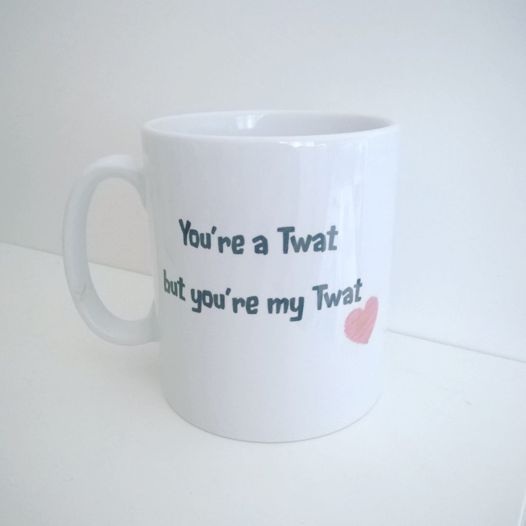 You're a Twat, but you're my Twat Mug