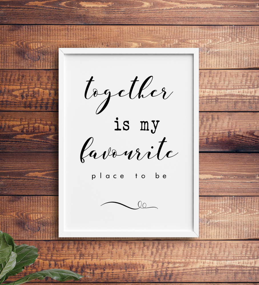 Together is my favourite place to be Print