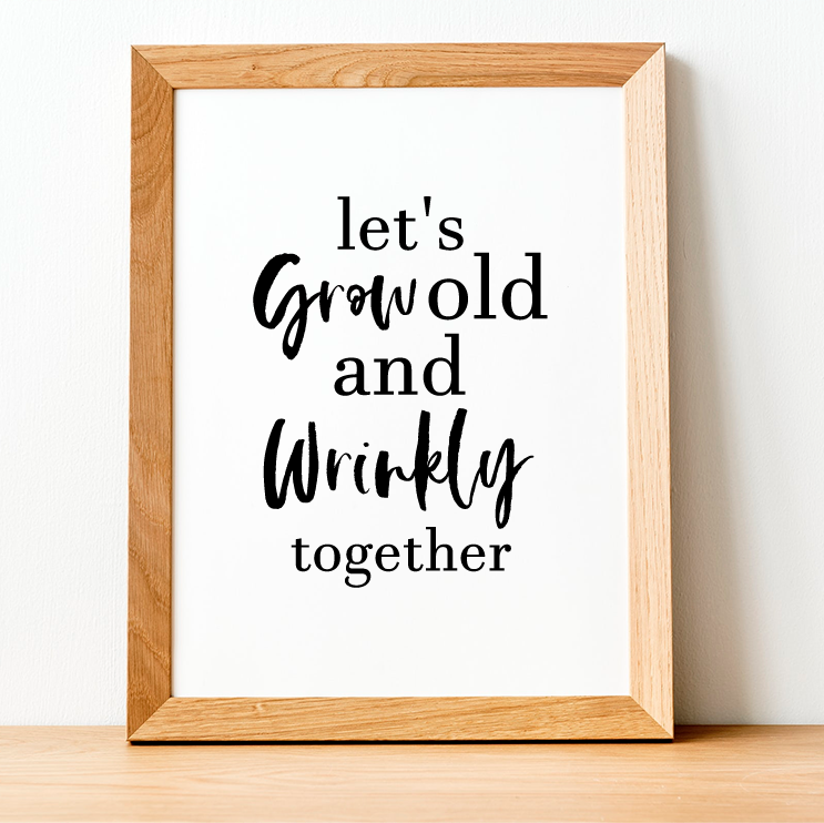 Let's Grow old and wrinkly together Print